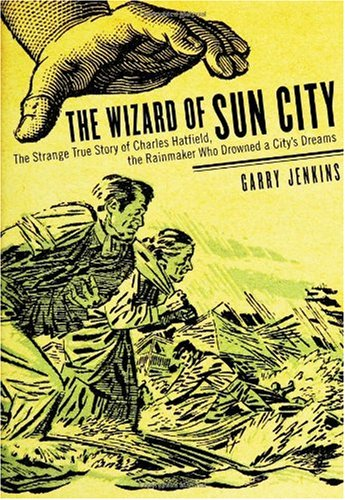 The Wizard of Sun City: the strange true story of Charles Hatfield, the rainmaker who drowned a city's dreams - Garry Jenkins