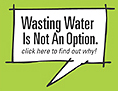 Wasting Water Is Not an Option. Find out why.