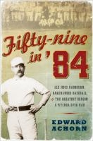 Fifty-Nine in '84: Old Hoss Radbourn, Barehanded Baseball and the Greatest Season a Pitcher Ever Had by Edward Achorn