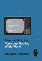 Marshall McLuhan: You Know Nothing of My Work! - Douglas Coupland
