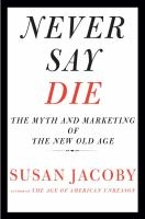 Never Say Die: The Myth and Marketing of the New Old Age by Susan Jacoby