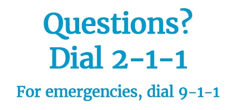Questions? Dial 2-1-1. For emergencies dial 9-1-1.